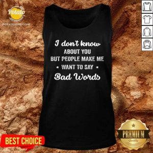 I Don'T Know About You But People Make Me Want To Say Bad Words Tank Top