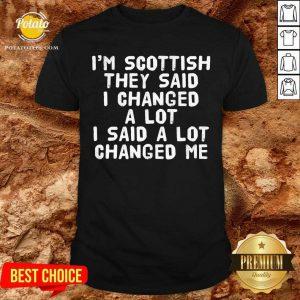I'M Scottish They Said I Changed A Lot I Said A Lot Changed Me Shirt