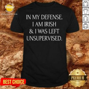 In My Defense I Am Irish And I Was Left Unsupervised Shirt