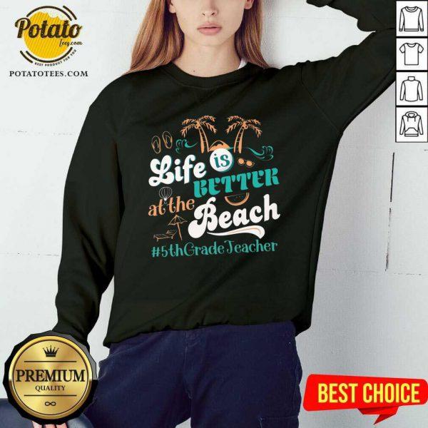 Life Is Better At The Beach 5th Grade Teacher Sweatshirt