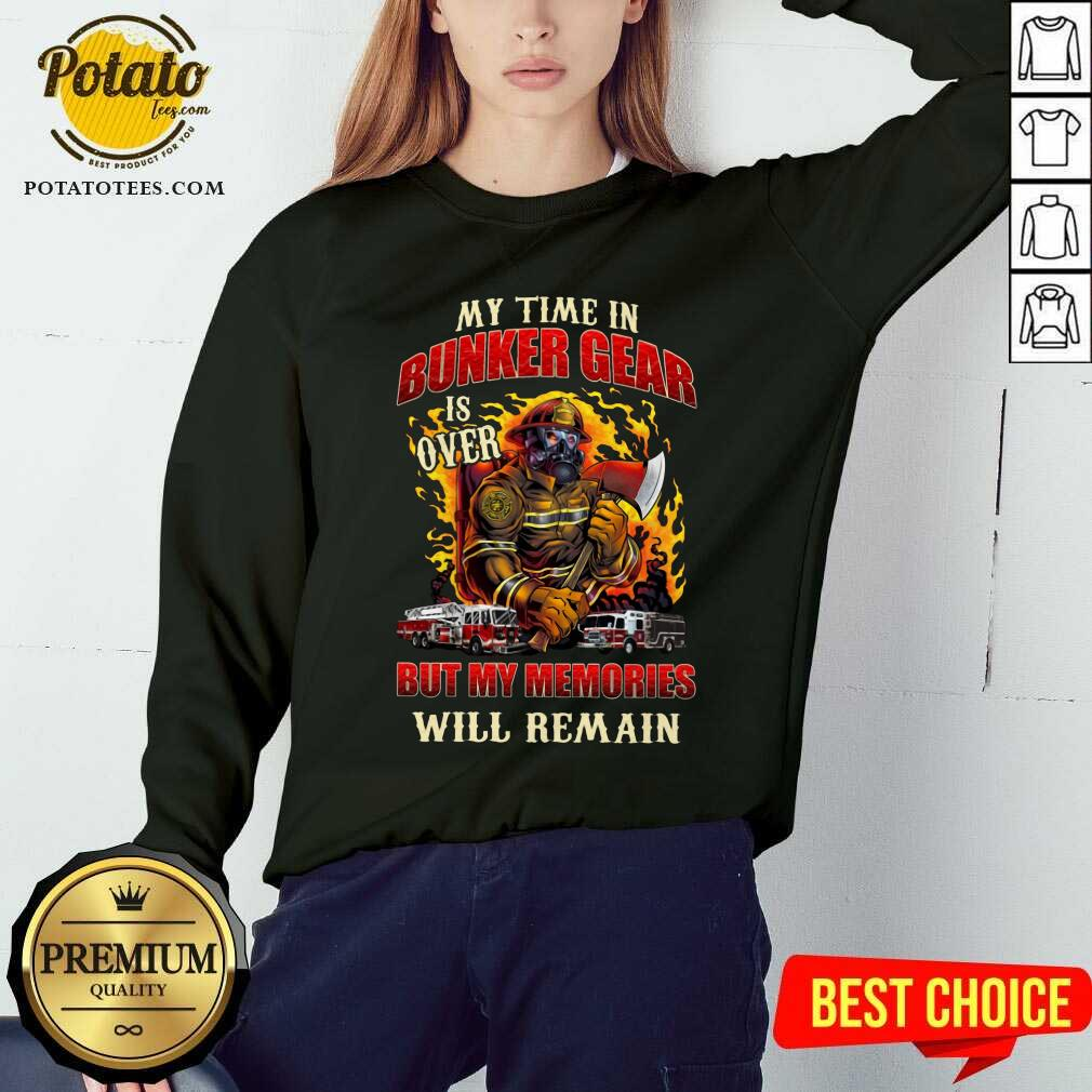 My Time In Bunker Gear Is Over But My Memories Will Remain Sweatshirt