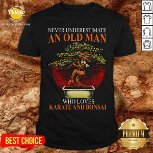 Never Understand An Old Man Who Loves Karate And Bonsai Shirt