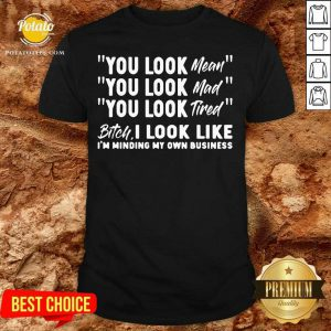 You Look Mean You Look Mad You Look Tired Gift Shirt