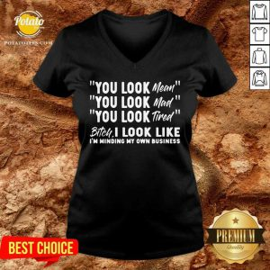 You Look Mean You Look Mad You Look Tired Gift V-neck